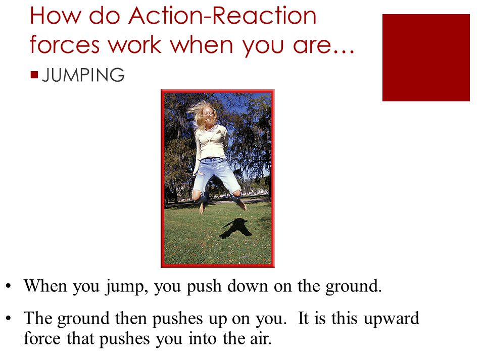 How do Action-Reaction forces work when you are…  JUMPING When you jump, you push down on the ground. The ground then pushes up on you. It is this up