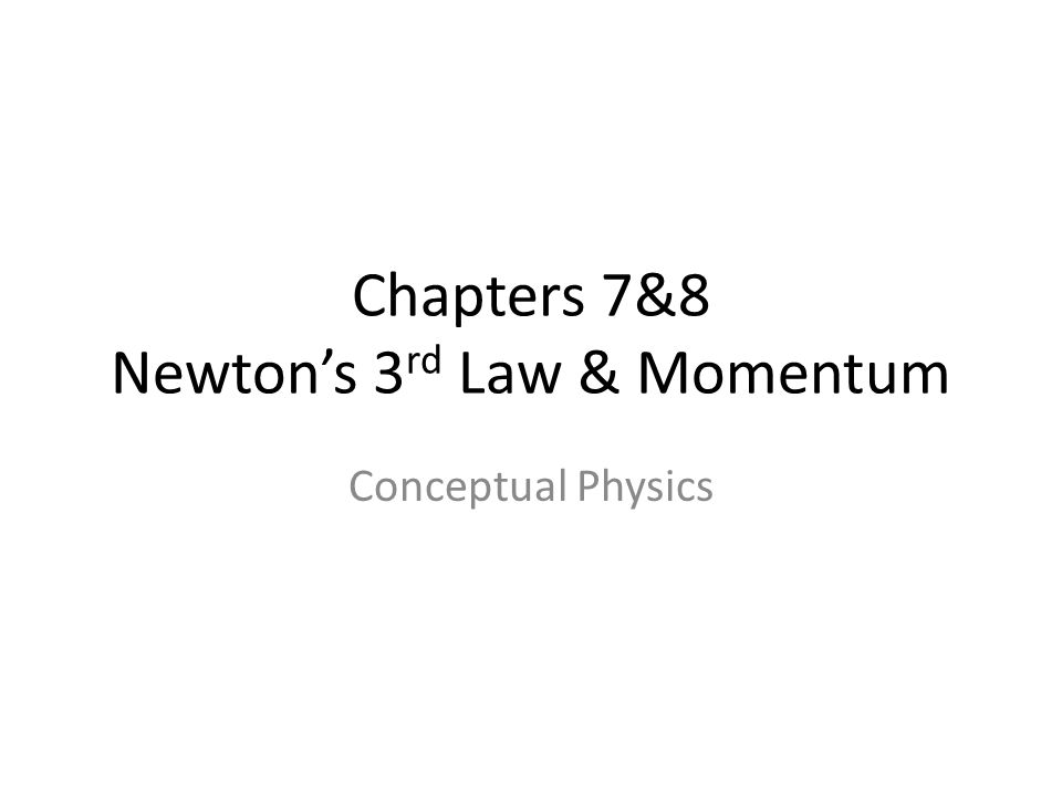 Chapters 7&8 Newton's 3 rd Law & Momentum Conceptual Physics