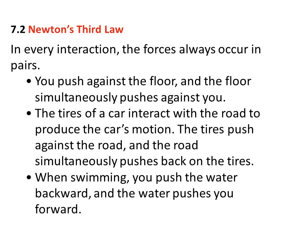 In every interaction, the forces always occur in pairs. You push against the floor, and the floor simultaneously pushes against you. The tires of a ca