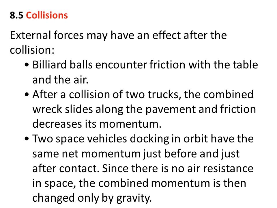 External forces may have an effect after the collision: Billiard balls encounter friction with the table and the air. After a collision of two trucks,