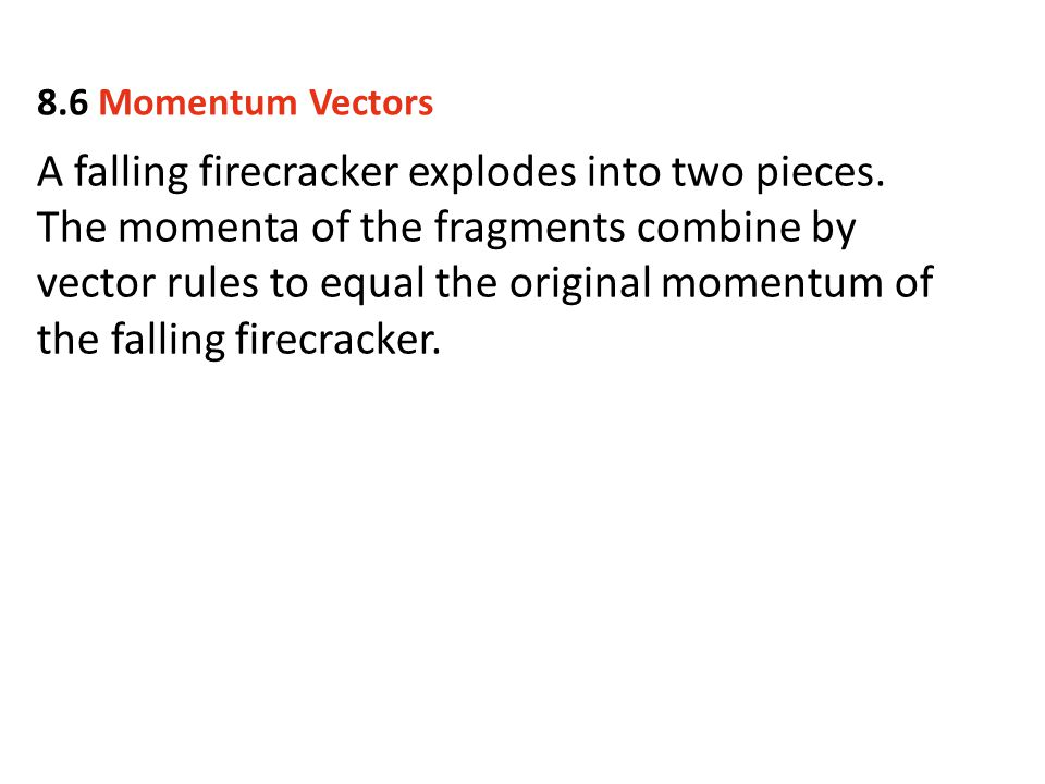 A falling firecracker explodes into two pieces. The momenta of the fragments combine by vector rules to equal the original momentum of the falling fir