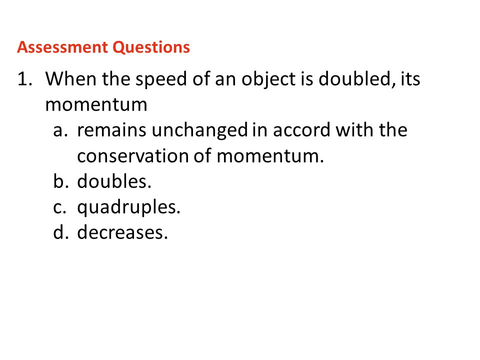 1.When the speed of an object is doubled, its momentum a.remains unchanged in accord with the conservation of momentum. b.doubles. c.quadruples. d.dec