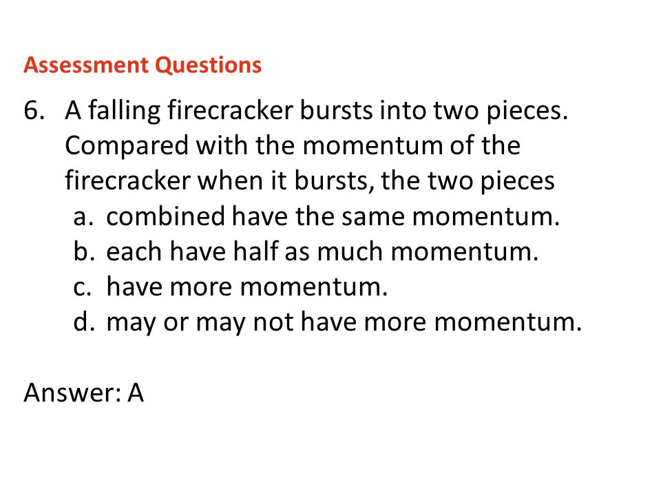 6.A falling firecracker bursts into two pieces. Compared with the momentum of the firecracker when it bursts, the two pieces a.combined have the same