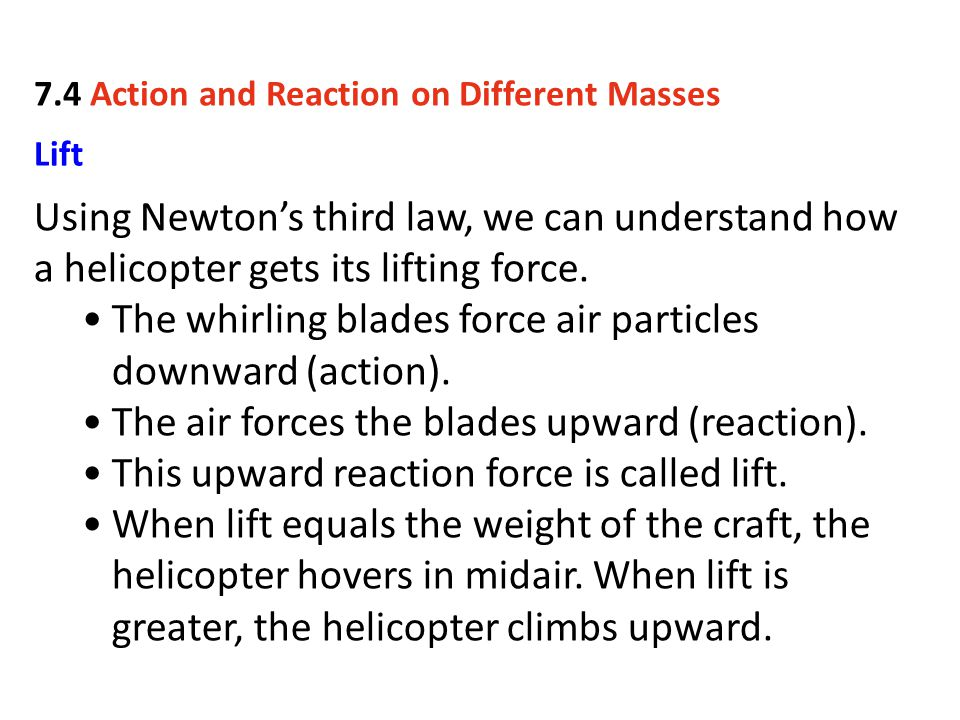 Lift Using Newton's third law, we can understand how a helicopter gets its lifting force. The whirling blades force air particles downward (action). T