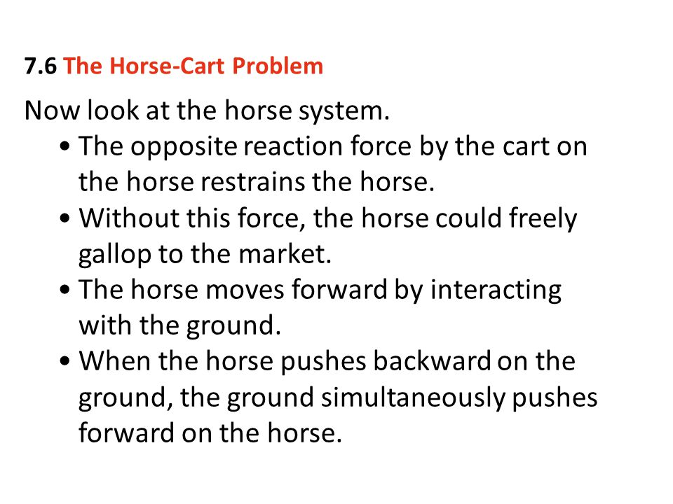 Now look at the horse system. The opposite reaction force by the cart on the horse restrains the horse. Without this force, the horse could freely gal