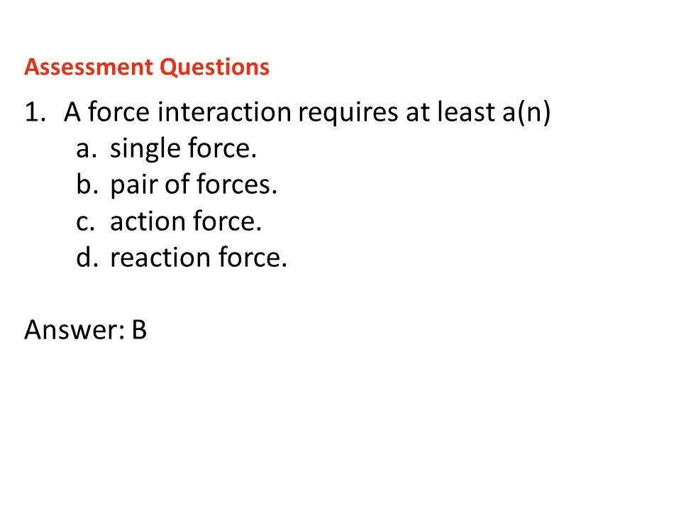 1.A force interaction requires at least a(n) a.single force. b.pair of forces. c.action force. d.reaction force. Answer: B Assessment Questions