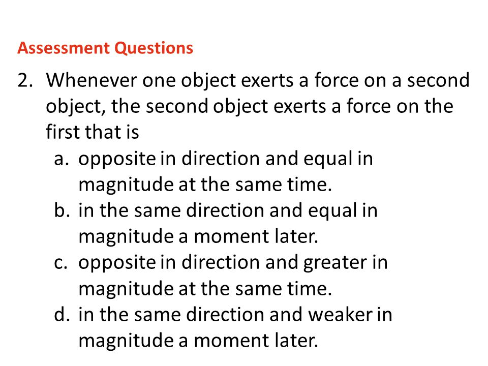 2.Whenever one object exerts a force on a second object, the second object exerts a force on the first that is a.opposite in direction and equal in ma