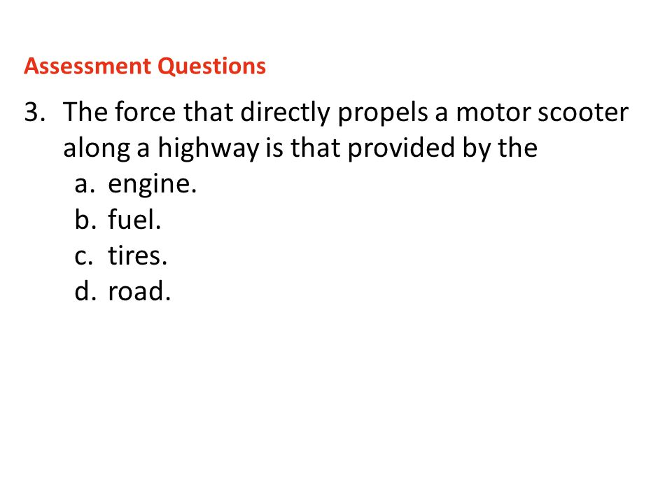3.The force that directly propels a motor scooter along a highway is that provided by the a.engine. b.fuel. c.tires. d.road. Assessment Questions