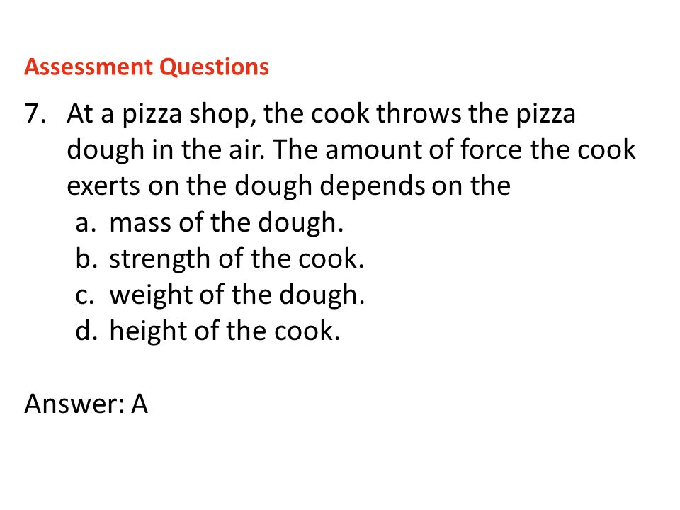 7.At a pizza shop, the cook throws the pizza dough in the air. The amount of force the cook exerts on the dough depends on the a.mass of the dough. b.
