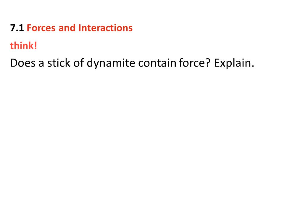 think! Does a stick of dynamite contain force? Explain. 7.1 Forces and Interactions
