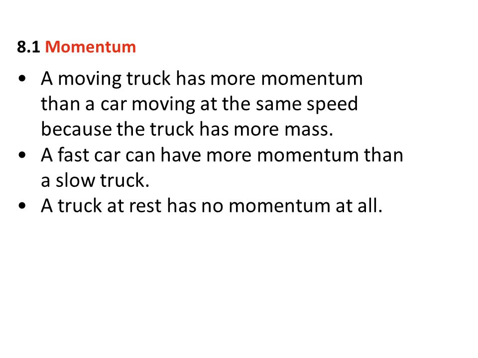 A moving truck has more momentum than a car moving at the same speed because the truck has more mass. A fast car can have more momentum than a slow tr
