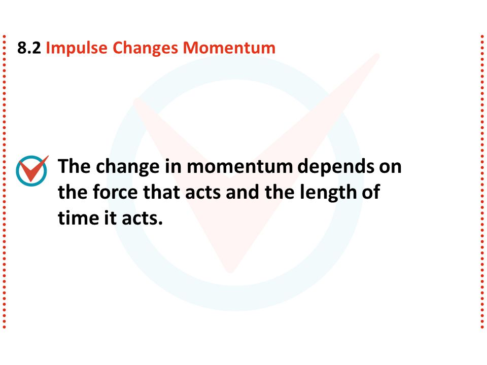 The change in momentum depends on the force that acts and the length of time it acts. 8.2 Impulse Changes Momentum