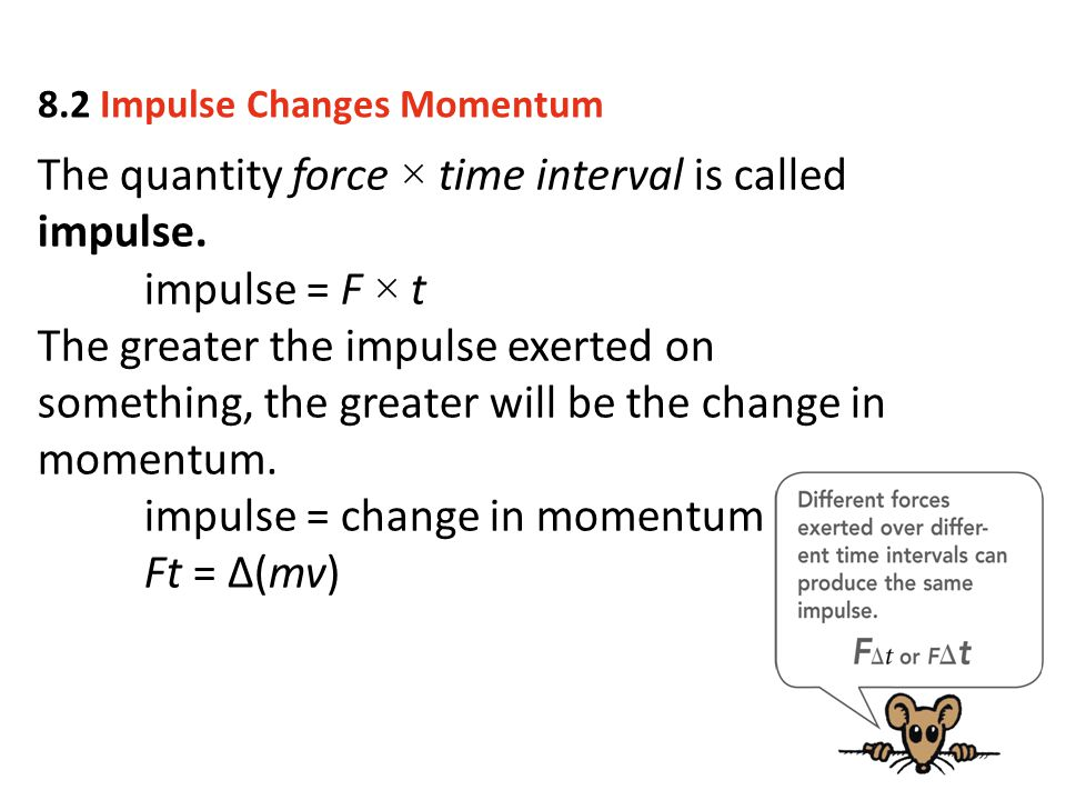 The quantity force × time interval is called impulse. impulse = F × t The greater the impulse exerted on something, the greater will be the change in