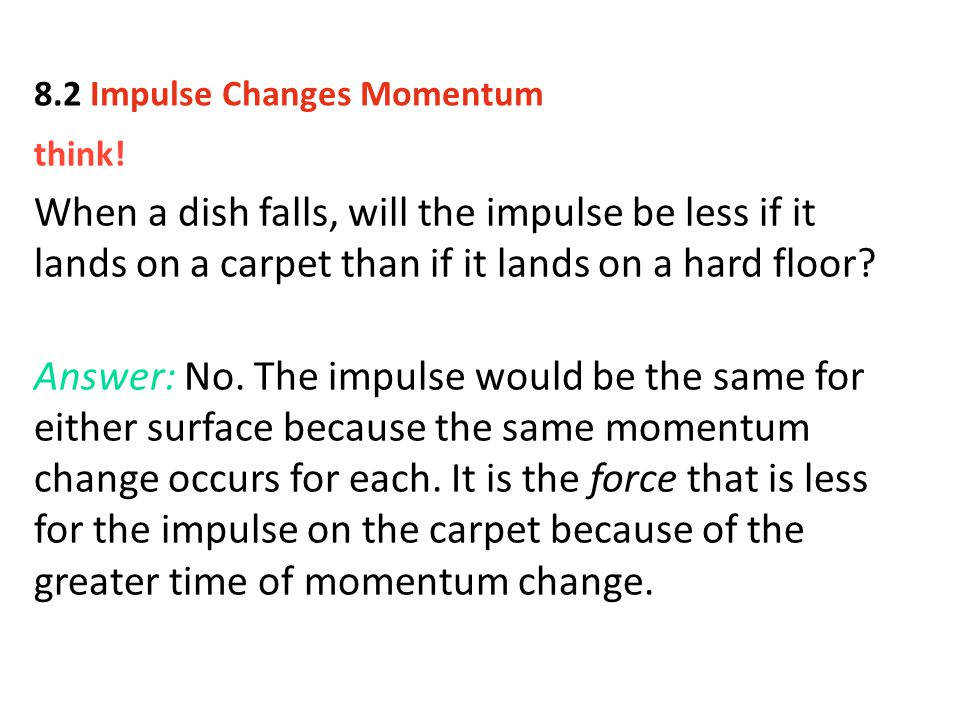 think! When a dish falls, will the impulse be less if it lands on a carpet than if it lands on a hard floor? Answer: No. The impulse would be the same