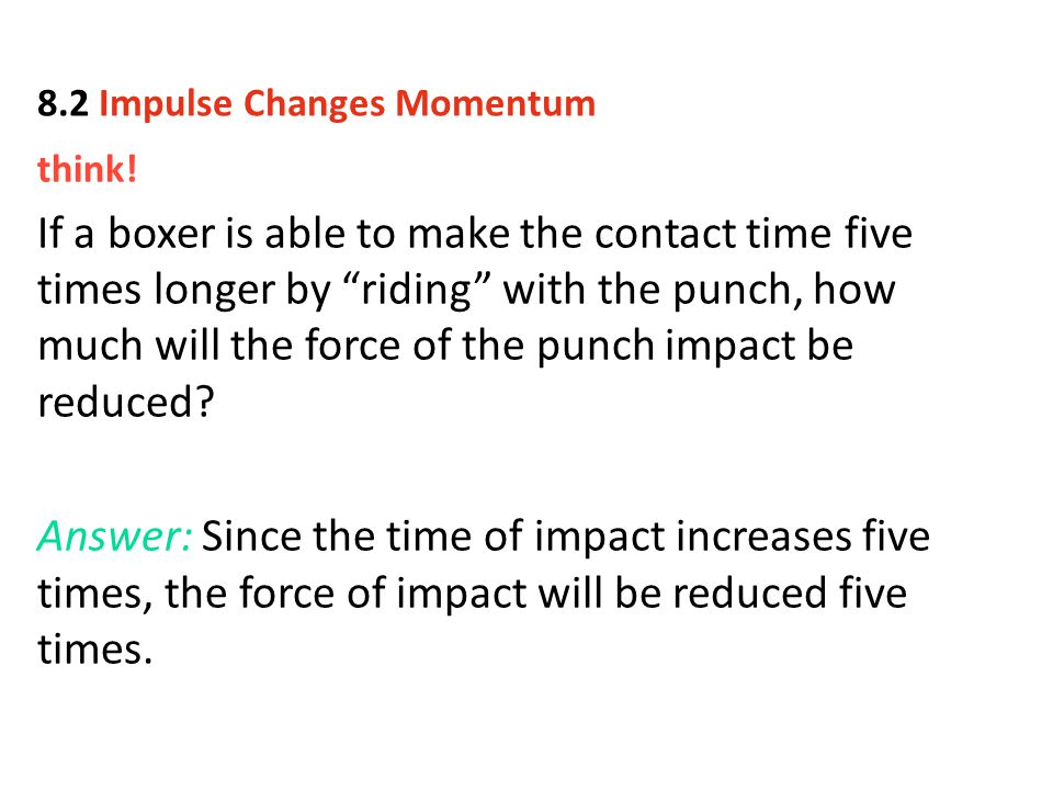 "think! If a boxer is able to make the contact time five times longer by ""riding"" with the punch, how much will the force of the punch impact be reduce"