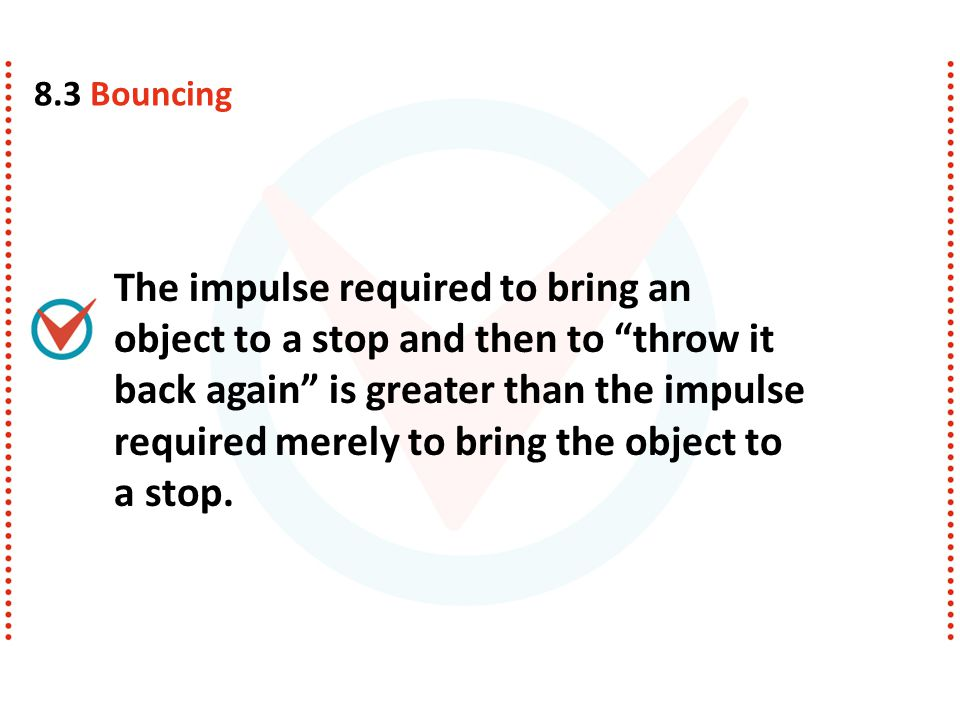 "The impulse required to bring an object to a stop and then to ""throw it back again"" is greater than the impulse required merely to bring the object to"