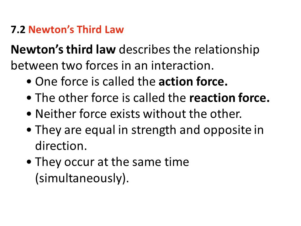 Newton's third law describes the relationship between two forces in an interaction. One force is called the action force. The other force is called th