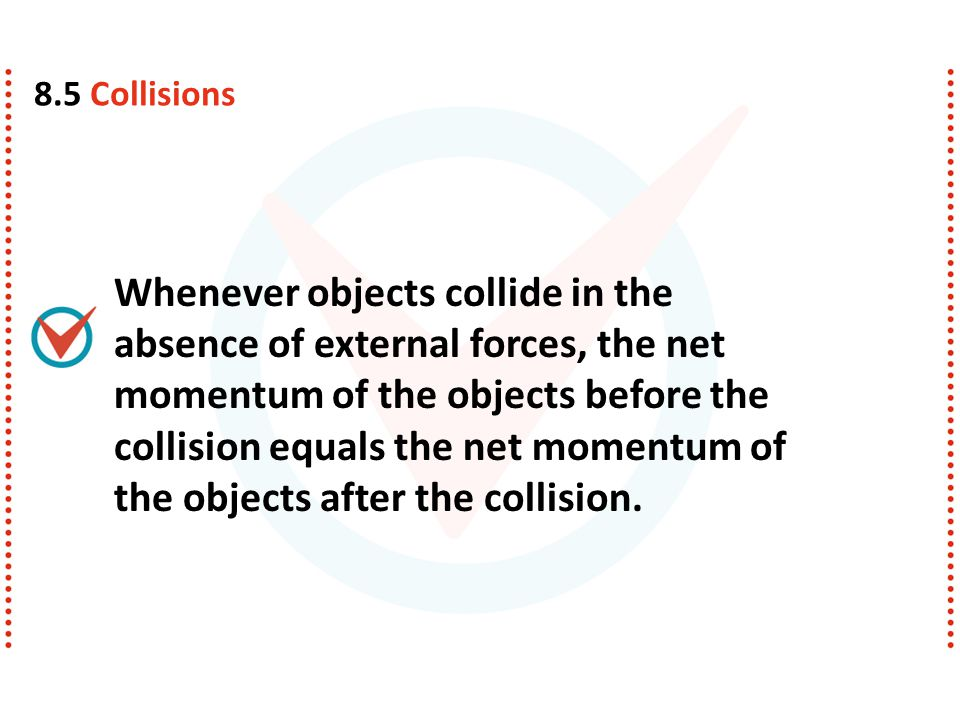 Whenever objects collide in the absence of external forces, the net momentum of the objects before the collision equals the net momentum of the object