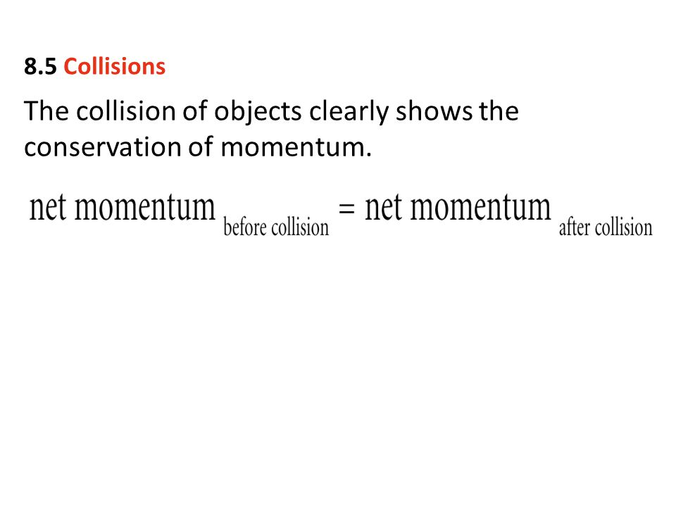 The collision of objects clearly shows the conservation of momentum. 8.5 Collisions