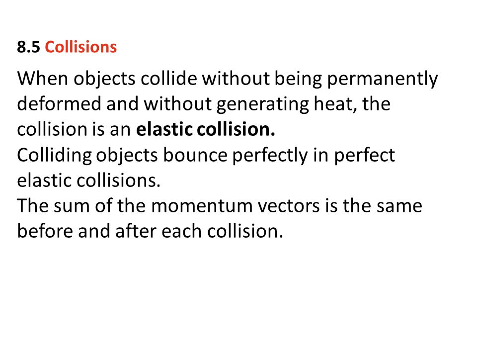 When objects collide without being permanently deformed and without generating heat, the collision is an elastic collision. Colliding objects bounce p