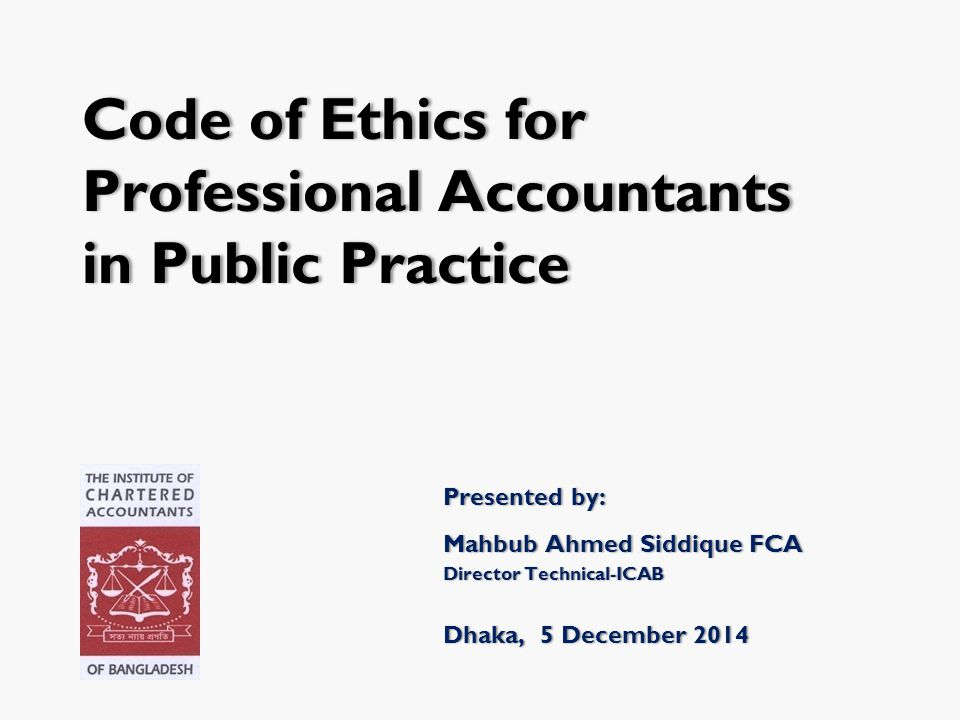 Code of Ethics forCode of Ethics for Professional AccountantsProfessional Accountants in Public Practicein Public Practice Presented by:Presented by: Mahbub Ahmed Siddique FCAMahbub Ahmed Siddique FCA Director Technical-ICABDirector Technical-ICAB Dhaka, 5 December 2014Dhaka, 5 December 2014