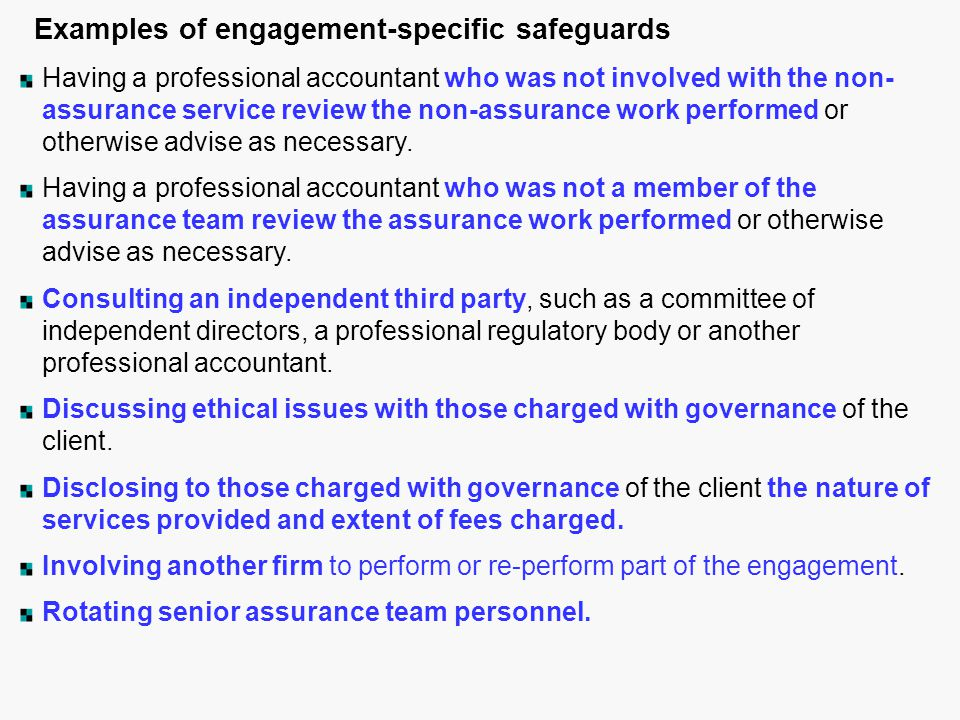 Examples of engagement-specific safeguards Having a professional accountant who was not involved with the non- assurance service review the non-assurance work performed or otherwise advise as necessary.