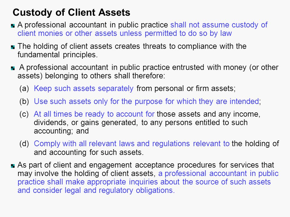 Custody of Client Assets A professional accountant in public practice shall not assume custody of client monies or other assets unless permitted to do so by law The holding of client assets creates threats to compliance with the fundamental principles.
