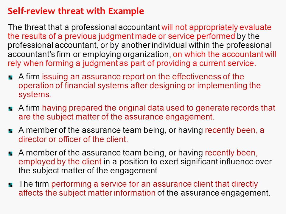 Self-review threat with Example The threat that a professional accountant will not appropriately evaluate the results of a previous judgment made or service performed by the professional accountant, or by another individual within the professional accountant's firm or employing organization, on which the accountant will rely when forming a judgment as part of providing a current service.