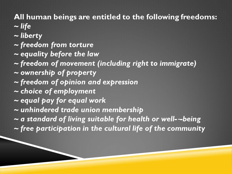 All human beings are entitled to the following freedoms: ~ life ~ liberty ~ freedom from torture ~ equality before the law ~ freedom of movement (incl