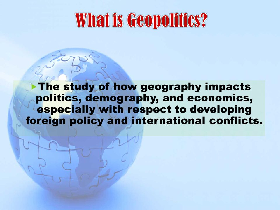  The study of how geography impacts politics, demography, and economics, especially with respect to developing foreign policy and international confl