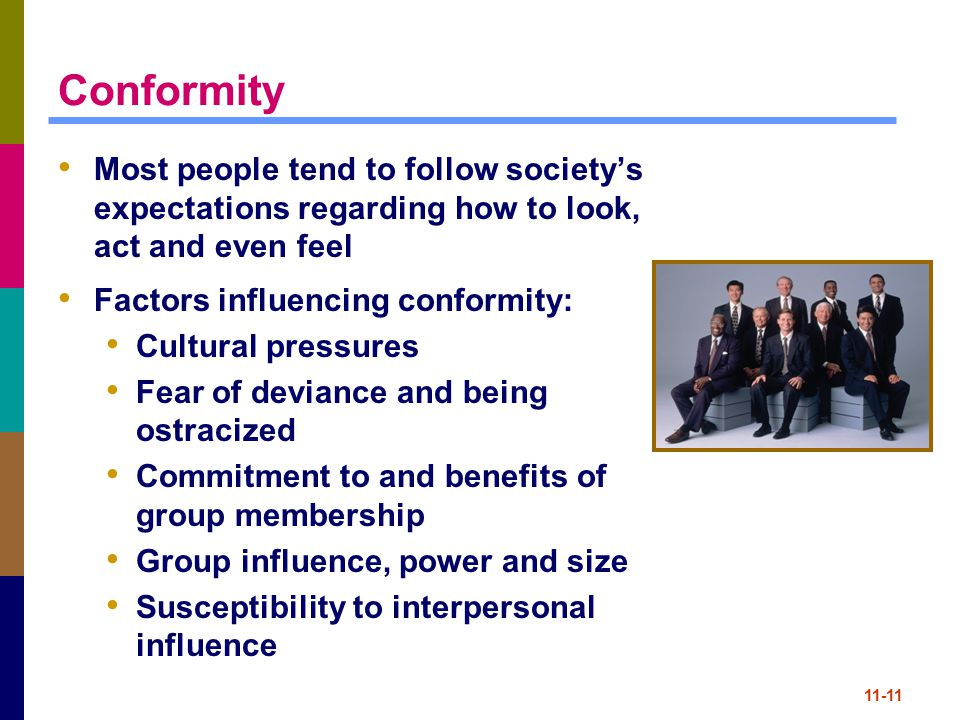 11-11 Conformity Most people tend to follow society's expectations regarding how to look, act and even feel Factors influencing conformity: Cultural p