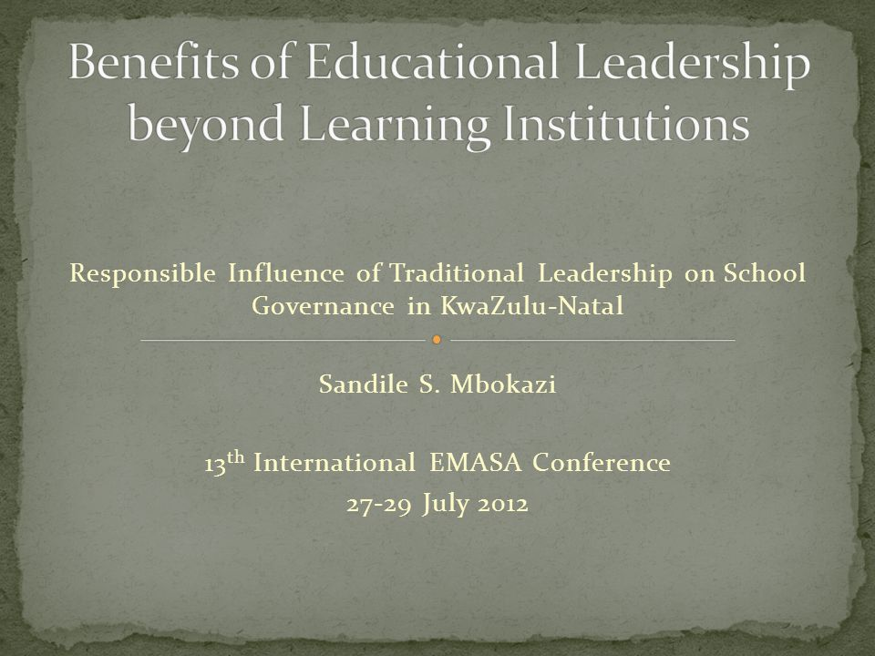 Responsible Influence of Traditional Leadership on School Governance in KwaZulu-Natal Sandile S. Mbokazi 13 th International EMASA Conference 27-29 Ju