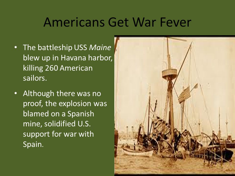 Americans Get War Fever The battleship USS Maine blew up in Havana harbor, killing 260 American sailors. Although there was no proof, the explosion wa