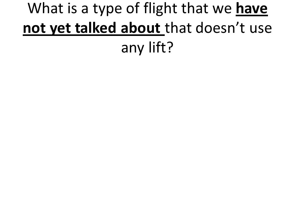 What is a type of flight that we have not yet talked about that doesn't use any lift?