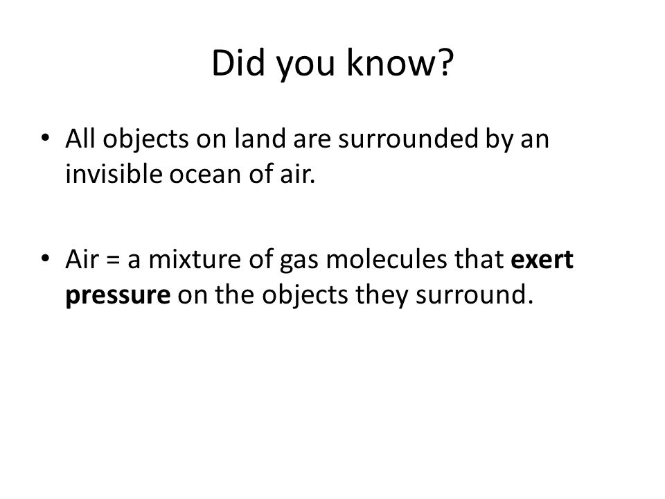 Did you know? All objects on land are surrounded by an invisible ocean of air. Air = a mixture of gas molecules that exert pressure on the objects the