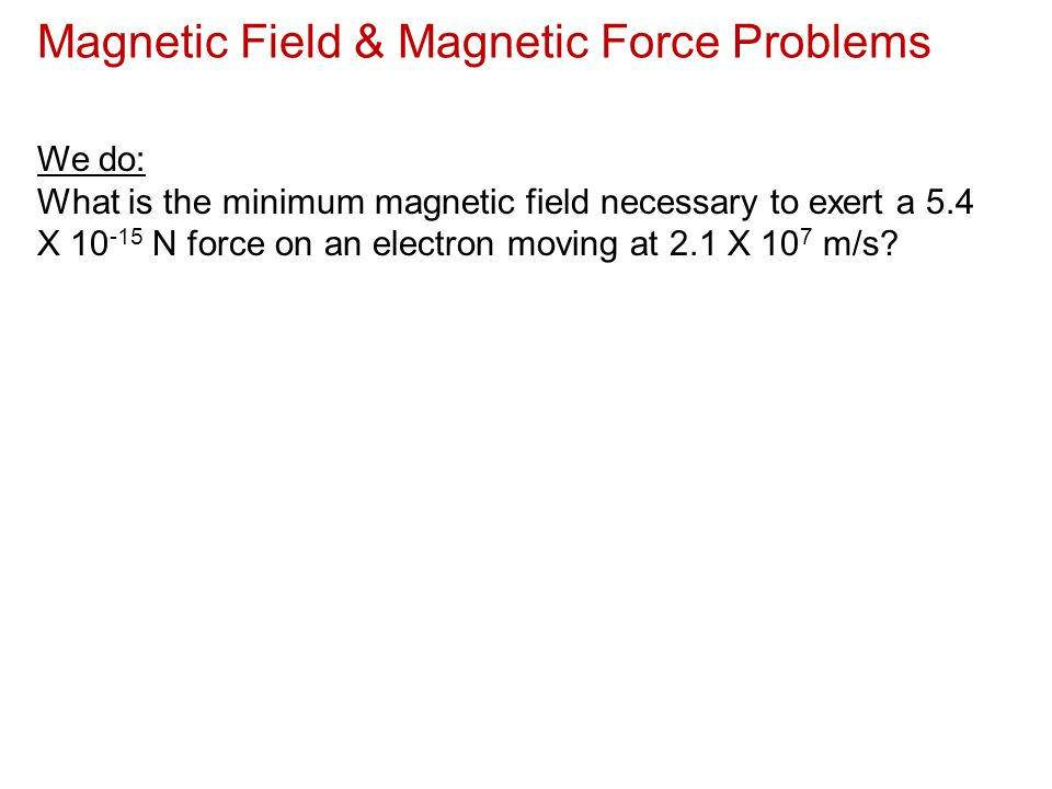 Magnetic Field & Magnetic Force Problems We do: What is the minimum magnetic field necessary to exert a 5.4 X 10 -15 N force on an electron moving at
