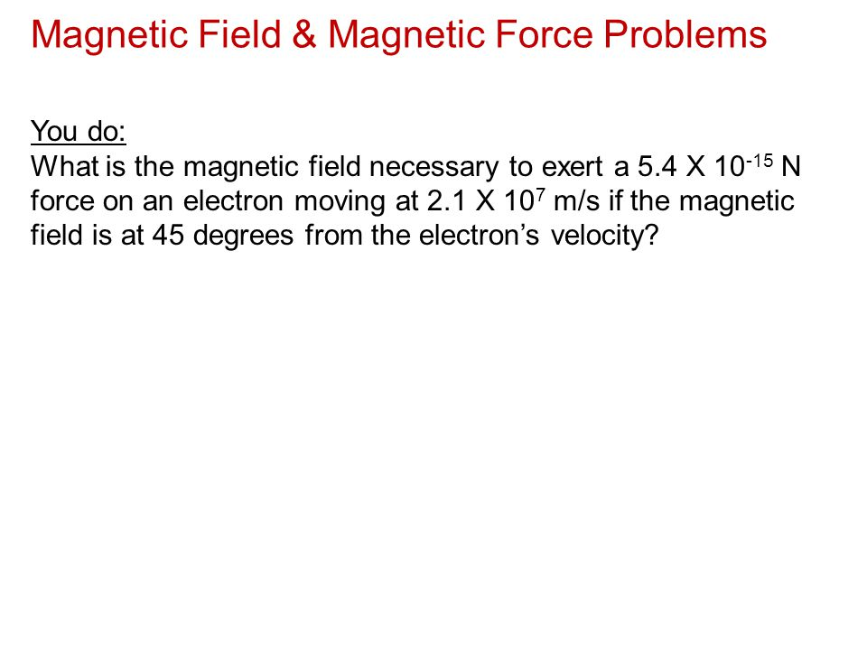 Magnetic Field & Magnetic Force Problems You do: What is the magnetic field necessary to exert a 5.4 X 10 -15 N force on an electron moving at 2.1 X 1
