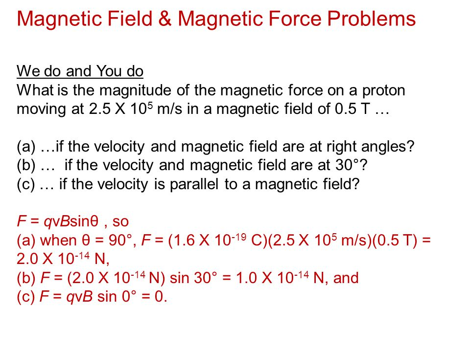 Magnetic Field & Magnetic Force Problems We do and You do What is the magnitude of the magnetic force on a proton moving at 2.5 X 10 5 m/s in a magnet