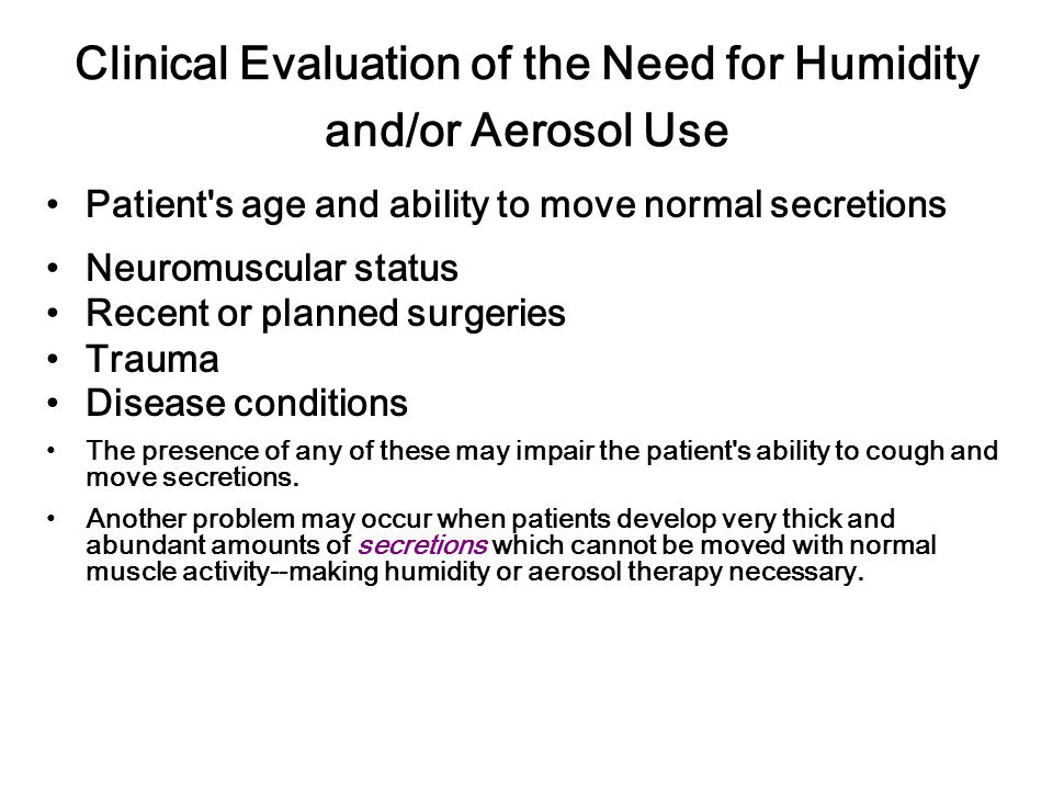 Clinical Evaluation of the Need for Humidity and/or Aerosol Use Patient s age and ability to move normal secretions Neuromuscular status Recent or planned surgeries Trauma Disease conditions The presence of any of these may impair the patient s ability to cough and move secretions.