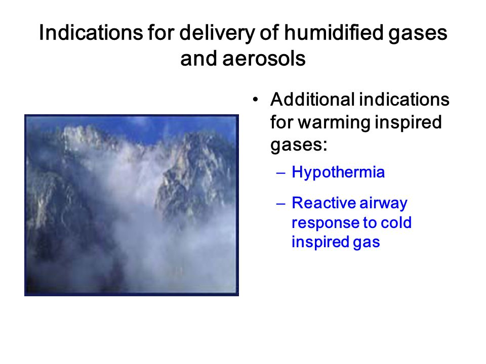 Indications for delivery of humidified gases and aerosols Additional indications for warming inspired gases: – Hypothermia – Reactive airway response to cold inspired gas