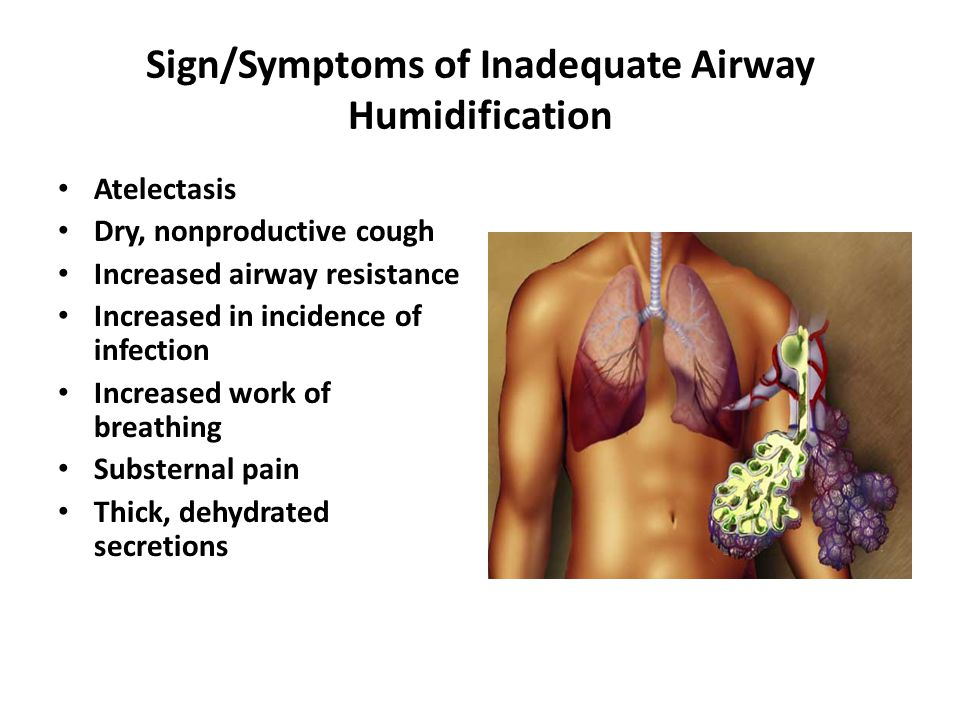 Sign/Symptoms of Inadequate Airway Humidification Atelectasis Dry, nonproductive cough Increased airway resistance Increased in incidence of infection Increased work of breathing Substernal pain Thick, dehydrated secretions
