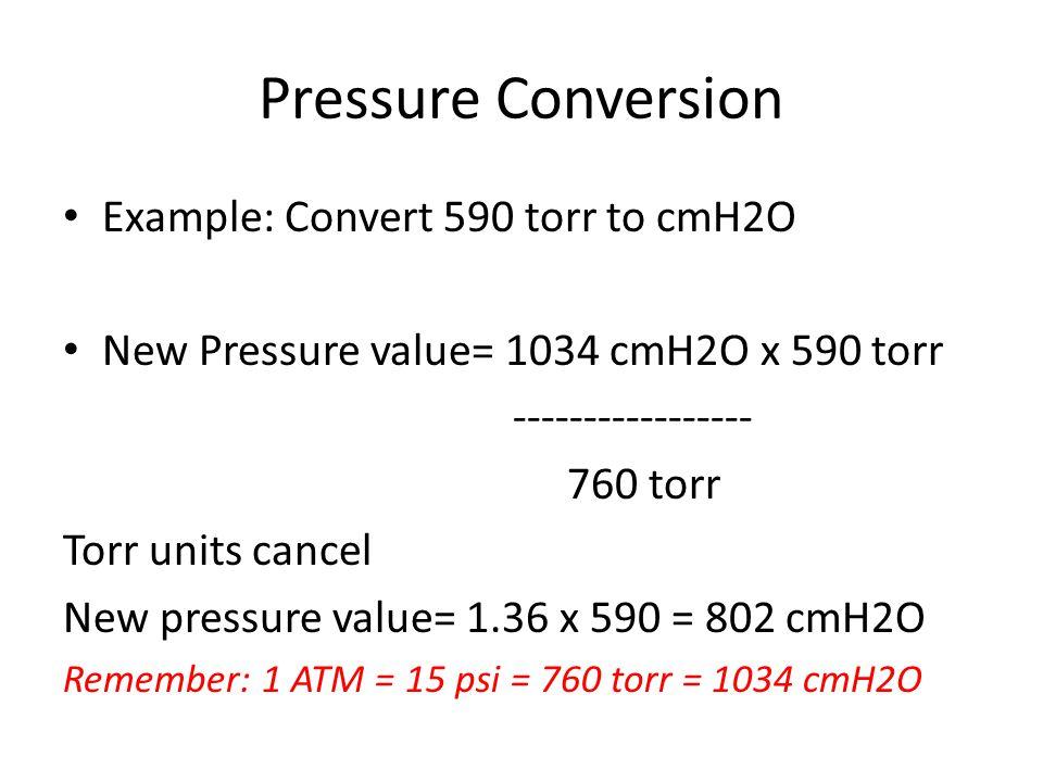 Pressure Conversion Example: Convert 590 torr to cmH2O New Pressure value= 1034 cmH2O x 590 torr ----------------- 760 torr Torr units cancel New pressure value= 1.36 x 590 = 802 cmH2O Remember: 1 ATM = 15 psi = 760 torr = 1034 cmH2O
