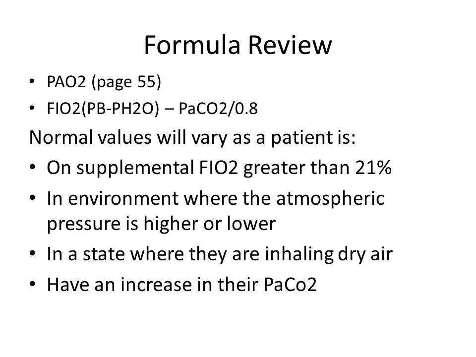 Formula Review PAO2 (page 55) FIO2(PB-PH2O) – PaCO2/0.8 Normal values will vary as a patient is: On supplemental FIO2 greater than 21% In environment where the atmospheric pressure is higher or lower In a state where they are inhaling dry air Have an increase in their PaCo2