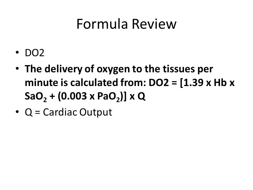 Formula Review DO2 The delivery of oxygen to the tissues per minute is calculated from: DO2 = [1.39 x Hb x SaO 2 + (0.003 x PaO 2 )] x Q Q = Cardiac Output