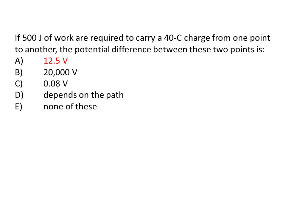 If 500 J of work are required to carry a 40-C charge from one point to another, the potential difference between these two points is: A) 12.5 V B) 20,000 V C) 0.08 V D) depends on the path E) none of these