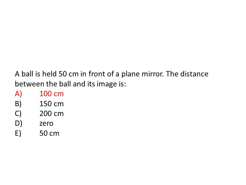 A ball is held 50 cm in front of a plane mirror.