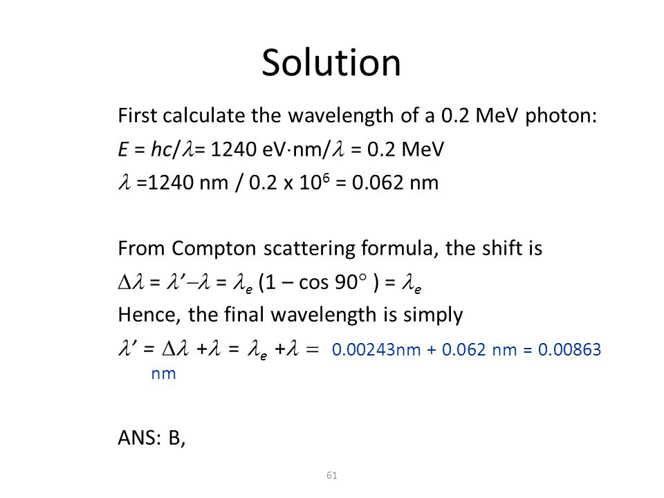 61 Solution First calculate the wavelength of a 0.2 MeV photon: E = hc/ = 1240 eV  nm/  = 0.2 MeV  =1240 nm / 0.2 x 10 6  = 0.062 nm From Compton scattering formula, the shift is  = '  = e  (1 – cos 90  ) = e Hence, the final wavelength is simply ' =  +  = e  +  0.00243nm + 0.062 nm = 0.00863 nm ANS: B,