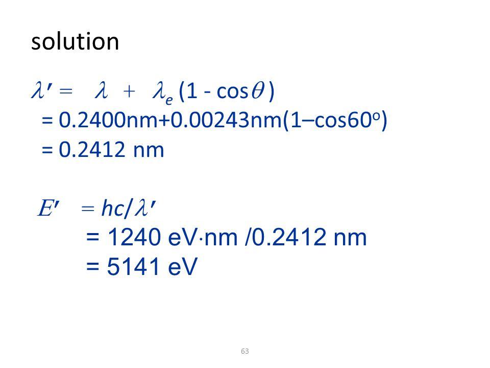 63 '=  + e (1 - cos  ) = 0.2400nm+0.00243nm(1–cos60 o ) = 0.2412 nm   ' = hc/ '  = 1240 eV  nm /0.2412 nm  = 5141 eV solution