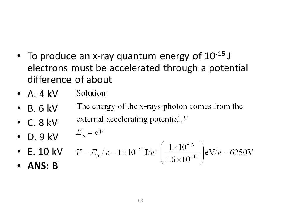 68 To produce an x-ray quantum energy of 10 -15 J electrons must be accelerated through a potential difference of about A.