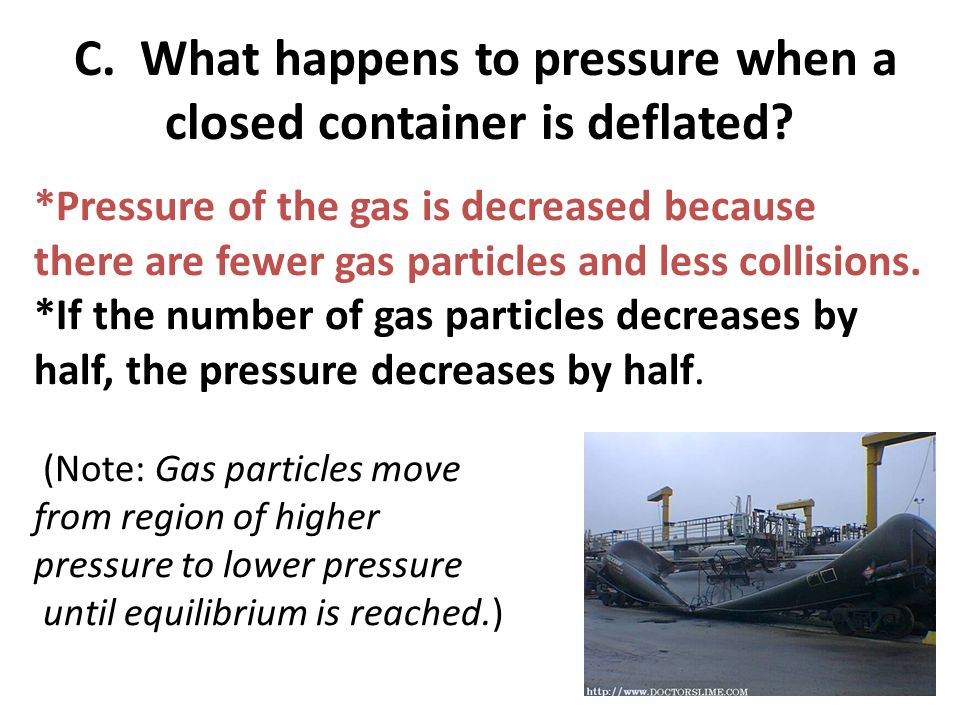 C. What happens to pressure when a closed container is deflated? *Pressure of the gas is decreased because there are fewer gas particles and less coll